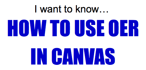 I want to know... how to use OER in Canvas