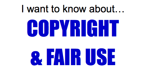 I want to know about... copyright and fair use