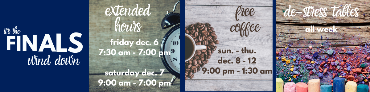 The finals wind down! Extended hours Friday, December 6th, 7:30 am to 7 pm, and Saturday, December 7th, 9 am - 7 pm. Free coffee Sunday through Thursday, 9 pm - 1:30 am, and stress relief tables all week!