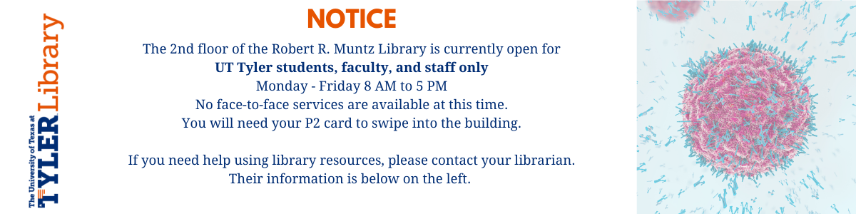 Notice: The 2nd floor of the Robert R. Muntz Library is currently open for UT Tyler students, faculty, and staff only Monday - Friday 8 AM to 5 PM No face-to-face services are available at this time. You will need your P2 card to swipe into the building.  If you need help using library resources, please contact your librarian. Their information is below on the left.