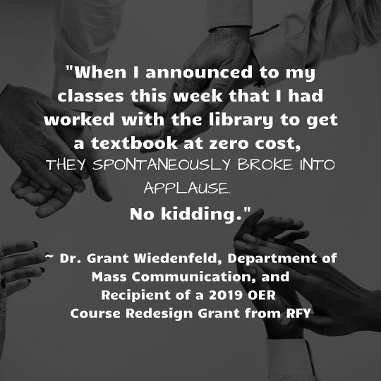 "[Description: Black and white photo of hands clapping with quote: ""When I announced to my classes this week that I had worked with the library to get a textbook at zero cost, they spontaneously broke into applause. No kidding."" - Dr. Grant Wiedenfeld, Department of Mass Communication, and Recipient of a 2019 OER Course Redesign Grant from RFY]"