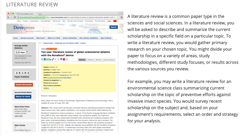 A literature review is a common paper type in the sciences and social sciences. In a literature review, you will be asked to describe and summarize the current scholarship in a specific field on a particular topic. To write a literature review, you would gather primary research on your chosen topic. You might divide your paper to focus on a variety of areas, study methodologies, different study focuses, or results across the various sources you review.  For example, you may write a literature review for an environmental science class summarizing current scholarship on the topic of preventive efforts against invasive insect species. You would survey recent scholarship on the subject and, based on your assignment's requirements, select an order and strategy for your analysis.