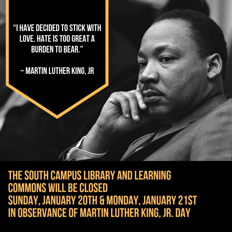 THE SOUTH CAMPUS LIBRARY AND LEARNING COMMONS WILL BE CLOSED  SUNDAY, JANUARY 20TH & MONDAY, JANUARY 21ST IN OBSERVANCE OF MARTIN LUTHER KING, JR. DAY