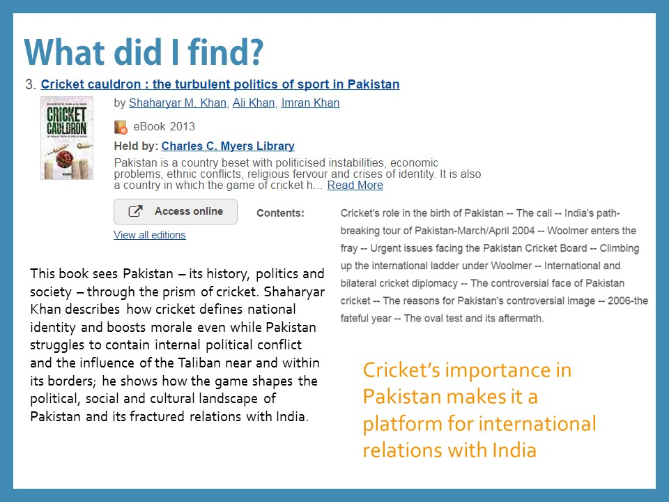 What did I find? Cricket cauldron: the turbulent politics of sport in Pakistan This book sees Pakistan – its history, politics and society – through the prism of cricket. Shaharyar Khan describes how cricket defines national identity and boosts morale even while Pakistan struggles to contain internal political conflict and the influence of the Taliban near and within its borders; he shows how the game shapes the political, social and cultural landscape of Pakistan and its fractured relations with India. Summary: Cricket's importance in Pakistan makes it a platform for international relations with India