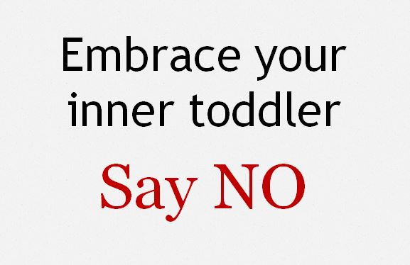 Embrace your inner toddler: say NO