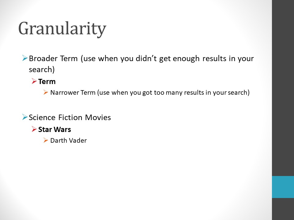 Image of PowerPoint slide. Title: Granularity. Broader Term: Use when you didn't get enough results in your search. Narrower Term: Use when you get too many results in your search. Example: Broad term – Science Fiction movies. Narrow Terms – Star Wars, Darth Vader