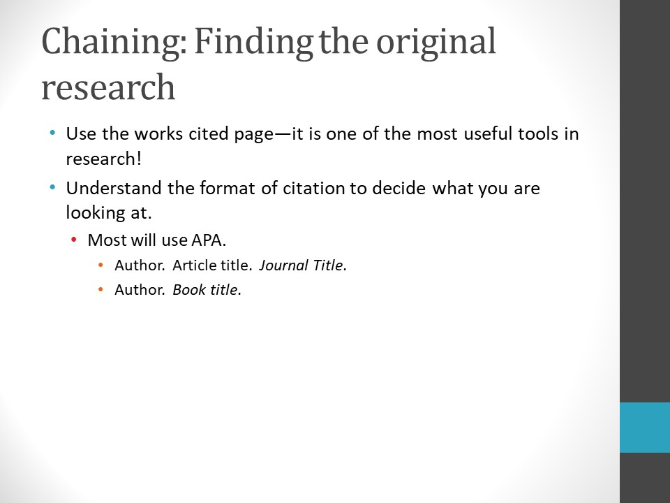 Image of PowerPoint slide. Title: Chaining: Finding the Original Research. Use the works cited page – it is one of the most useful tools in research. Understand the format of citation used for the information. Example: Most will use APA.