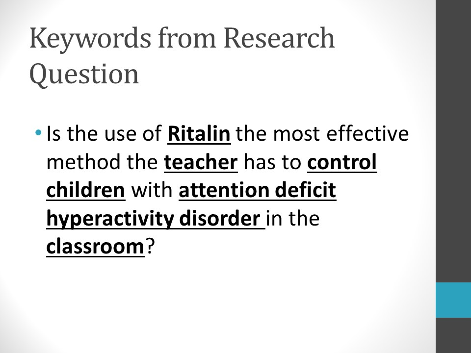 Image of PowerPoint slide. Title: Keywords from Research Question. Example: Ritalin, teacher, control children, attention deficit hyperactivity disorder, classroom