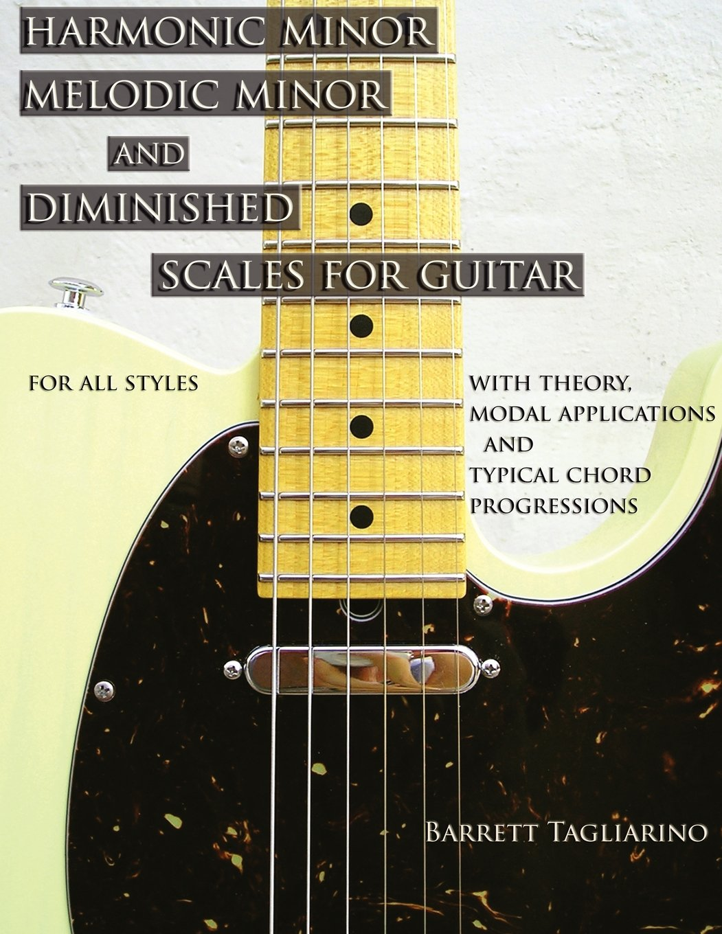 Harmonic minor, melodic minor, and diminished scales for guitar : for all styles, with theory, modal applications and typical chord progressions