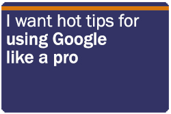 I want hot tips for using Google like a pro