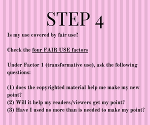 Step 4: Is my use covered by fair use?    Check the four FAIR USE factors  Under Factor 1 (transformative use), ask the following questions:  (1) does the copyrighted material help me make my new point? (2) Will it help my readers/viewers get my point? (3) Have I used no more than is needed to make my point?