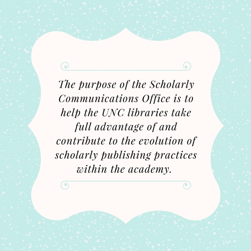 The purpose of the Scholarly Communications Office is to help the UNC libraries take full advantage of and contribute to the evolution of scholarly publishing practices within the academy.