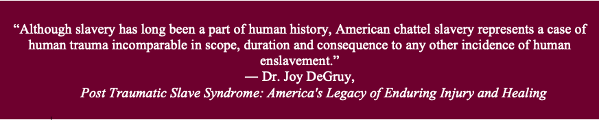 """""""Although slavery has long been a part of human history, American chattel slavery represents a case of human trauma incomparable in scope, duration and consequence to any other incidence of human enslavement."""" -- Dr. Joy DeGruy, Post Traumatic Slave Syndrome: America's Legacy of Enduring Injury and Healing"""