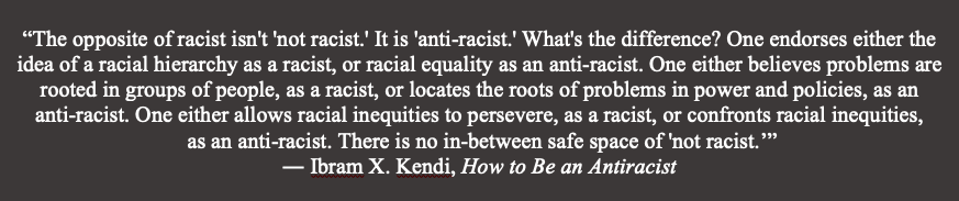 """""""The opposite of racist isn't 'not racist.' It is 'anti-racist.' What's the difference? One endorses either the idea of a racial hierarchy as a racist, or racial equality as an anti-racist. One either believes problems are rooted in groups of people, as a racist, or locates the roots lf the problems in power and policies, as an anti-racist. One either allows racial inequities to persevere, as a racist, or confronts racial inequities, as an anti-racist. There is no in-between safe space of 'not racist.'"""" -- Ibram X. Kendi, How to Be an Antiracist"""