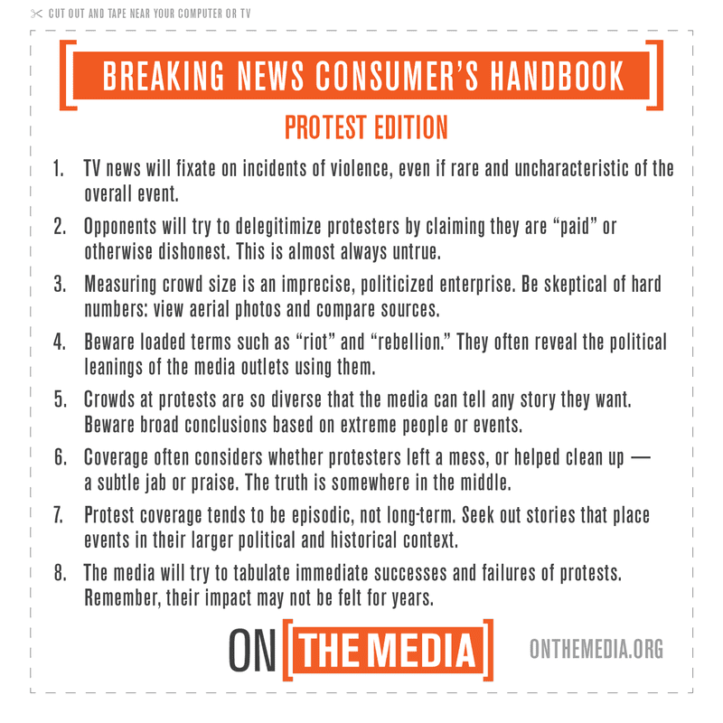 "Breaking News Consumer's Handbook: Protest Edition 1. TV news will fixate on incidents of violence, even if rare and uncharacteristic of the overall event. 2. Opponents will try to delegitimize protesters by claiming they are ""paid"" or otherwise dishonest. This is almost always untrue. 3. Measuring crowd size is an imprecise, policitized enterprise. Be skeptical of hard numbers: view aerial photos and compare sources. 4. Beware of loaded terms such as ""riot"" and ""rebellion."" They often reveal the polictial leanings of the media outlests using them. 5. Crowds at protests are so diverse that the media can tell any story they want. Beware broad conclusions based on extreme people or events. 6. Coverage often considers whether protesters left a mess, or helped clean up -- a subtle jab or praise. The truth is somewhere in the middle.  7. Protest coverage tends to be episodic, not long-term. Seek out stories that place events in their larger political and historical context. 8. The media will try to tabulate immediate successes and failures of protests. Remember, their impact may not be felt for years. onthemedia.org"