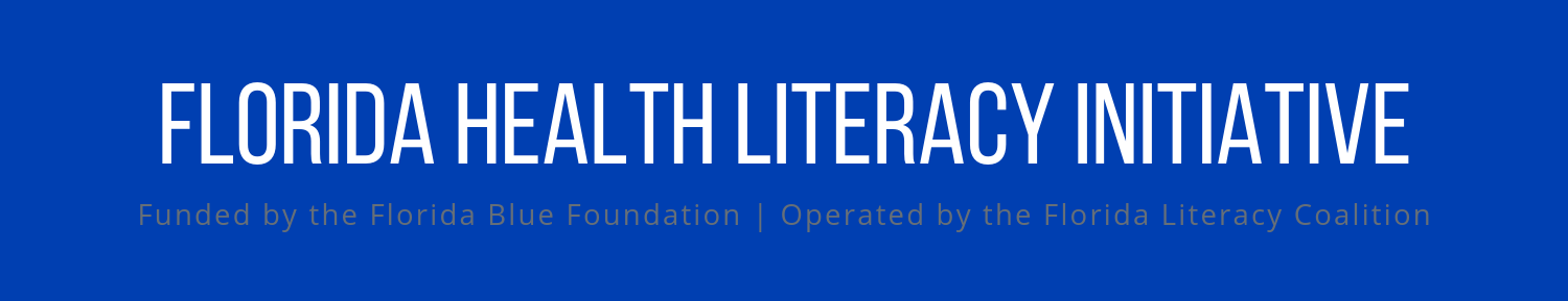 Florida Health Literacy Initiative: funded by the Florida Blue Foundation and operated by the Florida Literacy Coalition