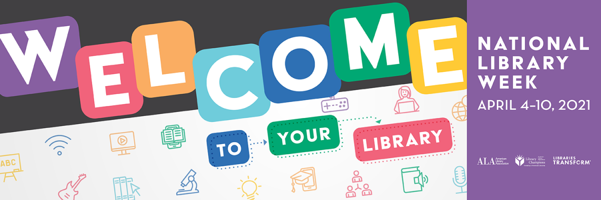 Welcome to your library, National Library Week April 4 - 10, 2021