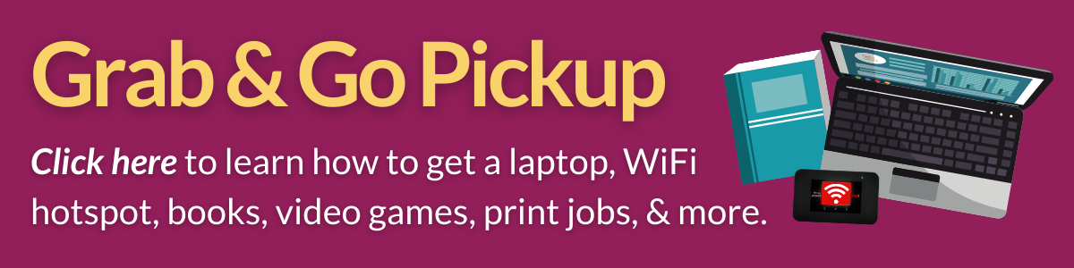 Grab & Go Pickup: Click here to learn how to get a laptop, WiFi hotspot, books, video games, print jobs, & more.