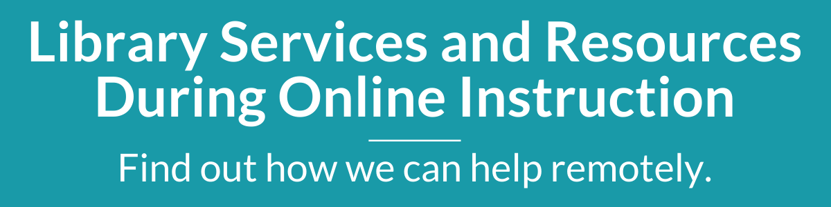 Library Services and Resources During Online Instruction - Find out how we can help remotely.