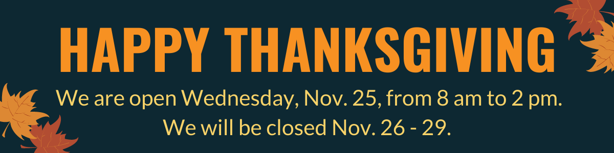 Happy Thanksgiving! We are open Wednesday, Nov. 25, from 8 AM to 2 PM. We will be closed Nov. 26-29.