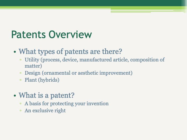What types of patents are there? Utility (process, device, manufactured article, composition of matter) Design (ornamental or aesthetic improvement) Plant (hybrids)  What is a patent? A basis for protecting your invention An exclusive right