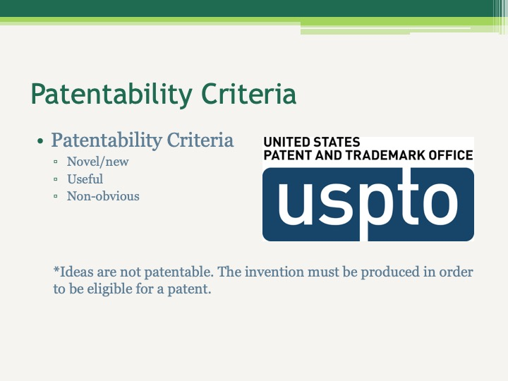 Patentability Criteria Novel/new  Useful Non-obvious    *Ideas are not patentable. The invention must be produced in order to be eligible for a patent.