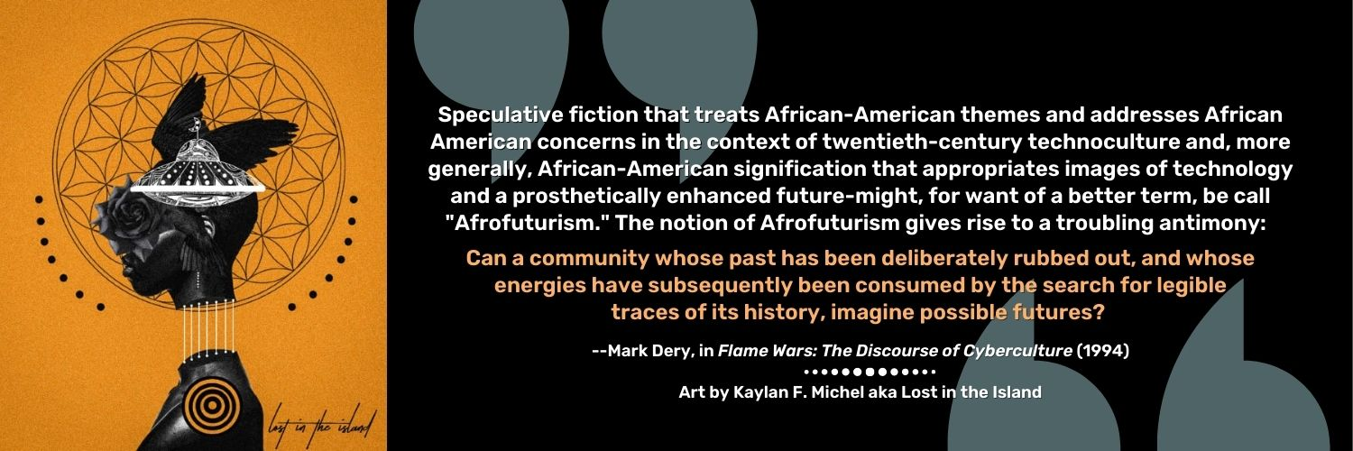 """""""Speculative fiction that treats African-American themes and addresses African American concerns in the context of twentieth-century technoculture and, more generally, African-American signification that appropriates images of technology and a prosthetically enhanced future-might, for want of a better term, be call """"Afrofuturism."""" The notion of Afrofuturism gives rise to a troubling antimony: Can a community whose past has been deliberately rubbed out, and whose energies have subsequently been consumed by the search for legible traces of its history, imagine possible futures? --Mark Dery, in Flame Wars: The Discourse of Cyberculture (1994). Art by Kaylan F. Michel aka Lost in the Island"""