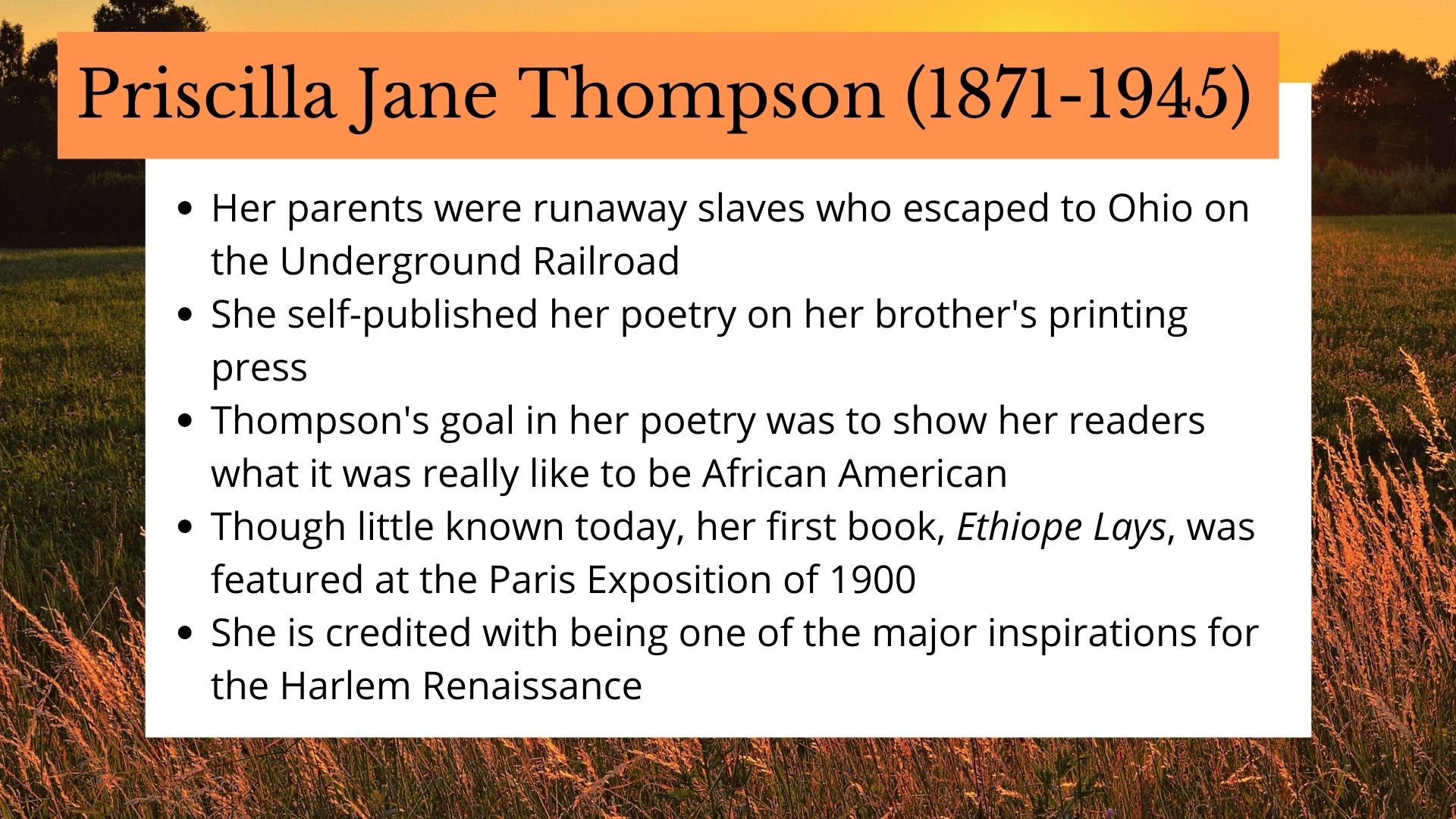 Priscilla Jane Thompson (1871-1945) Her parents were runaway slaves who escaped to Ohio on the Underground Railroad She self-published her poetry on her brother's printing press Thompson's goal in her poetry was to show her readers what it was really like to be African American Though little known today, her first book, Ethiope Lays, was featured at the Paris Exposition of 1900 She is credited with being one of the major inspirations for the Harlem Renaissance