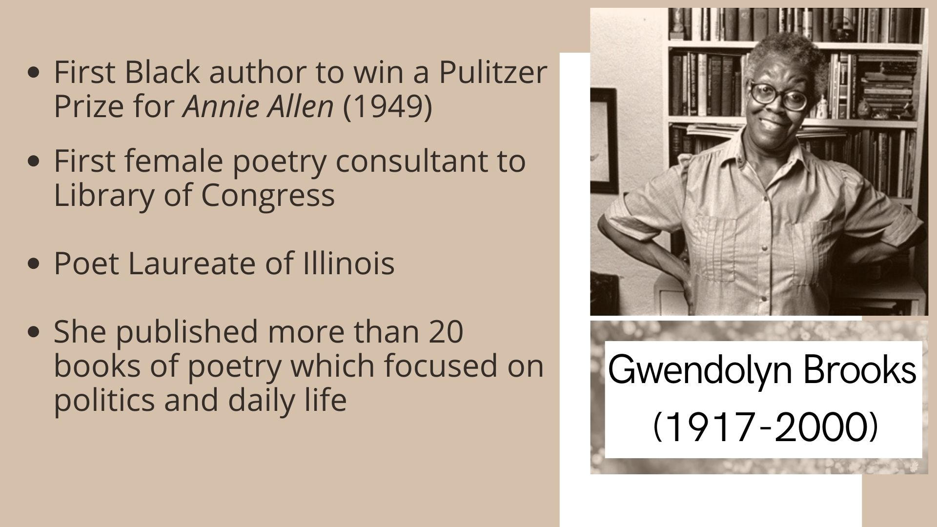 Gwendolyn Brooks  (1917-2000) First Black author to win a Pulitzer Prize for Annie Allen (1949)  First female poetry consultant to Library of Congress  Poet Laureate of Illinois  She published more than 20 books of poetry which focused on politics and daily life