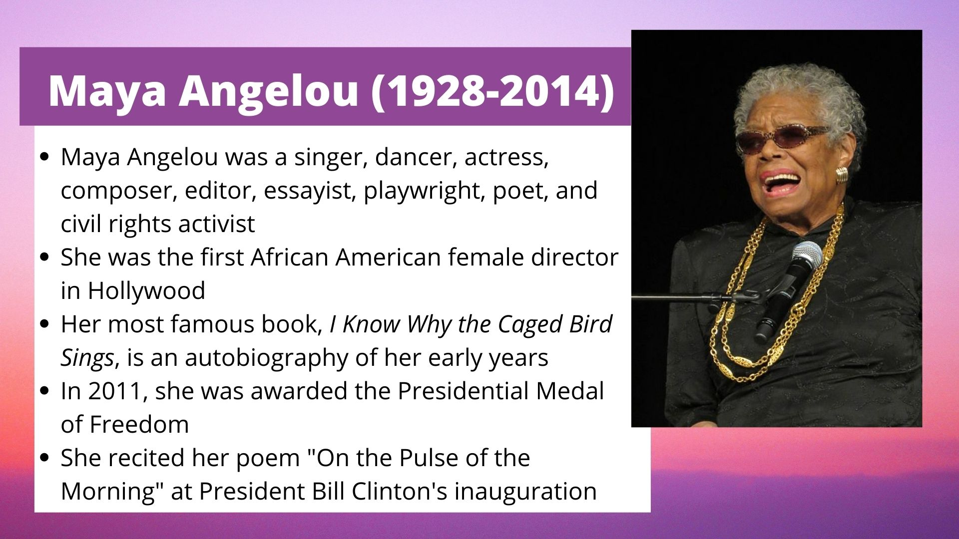 Maya Angelou (1928-2014) Maya Angelou was a singer, dancer, actress, composer, editor, essayist, playwright, poet, and civil rights activist She was the first African American female director in Hollywood Her most famous book, I Know Why the Caged Bird Sings, is an autobiography of her early years In 2011, she was awarded the Presidential Medal of Freedom She recited her poem