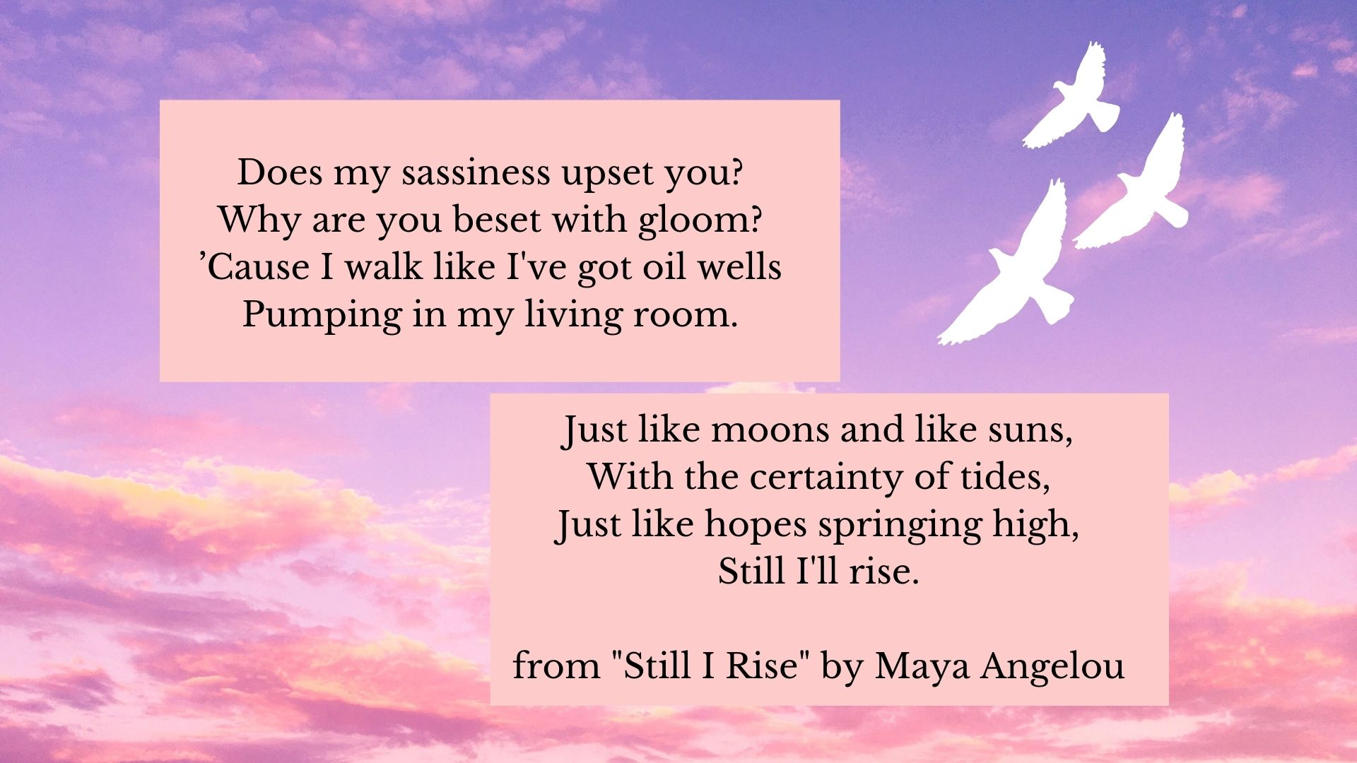 Does my sassiness upset you? Why are you beset with gloom? 'Cause I walk like I've got oil wells Pumping in my living room. Just like moons and like suns, With the certainty of tides, Just like hopes springing high, Still I'll rise.  from