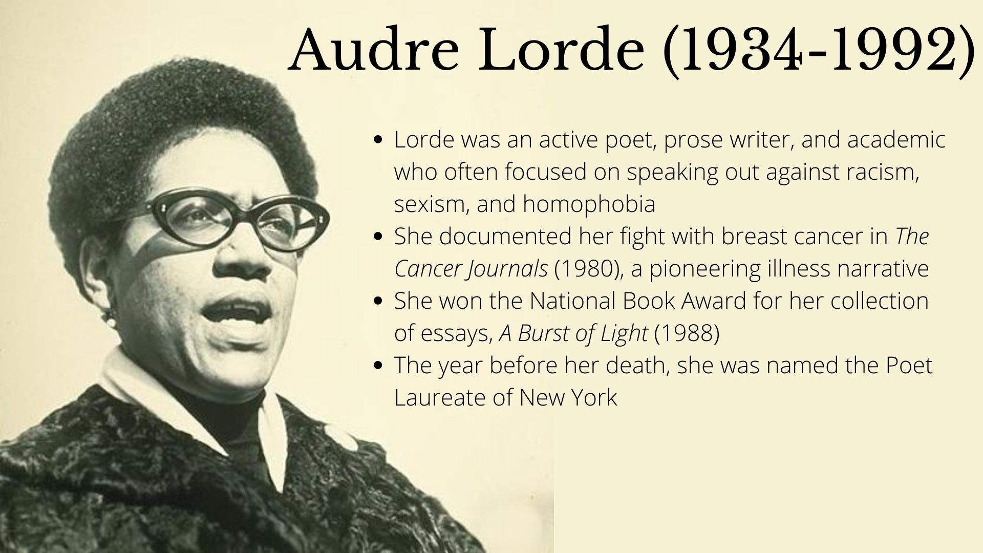 Audre Lorde (1934-1992) Lorde was an active poet, prose writer, and academic who often focused on speaking out against racism, sexism, and homophobia She documented her fight with breast cancer in The Cancer Journals (1980), a pioneering illness narrative She won the National Book Award for her collection of essays, A Burst of Light (1988) The year before her death, she was named the Poet Laureate of New York