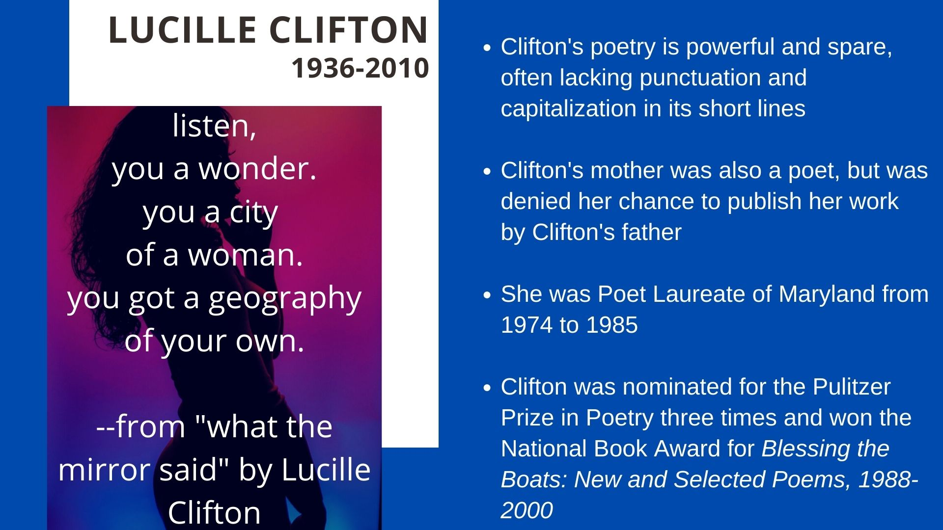 Lucille Clifton  1936-2010 Clifton's poetry is powerful and spare, often lacking punctuation and capitalization in its short lines    Clifton's mother was also a poet, but was denied her chance to publish her work by Clifton's father  She was Poet Laureate of Maryland from 1974 to 1985   Clifton was nominated for the Pulitzer Prize in Poetry three times and won the National Book Award for Blessing the Boats: New and Selected Poems, 1988-2000