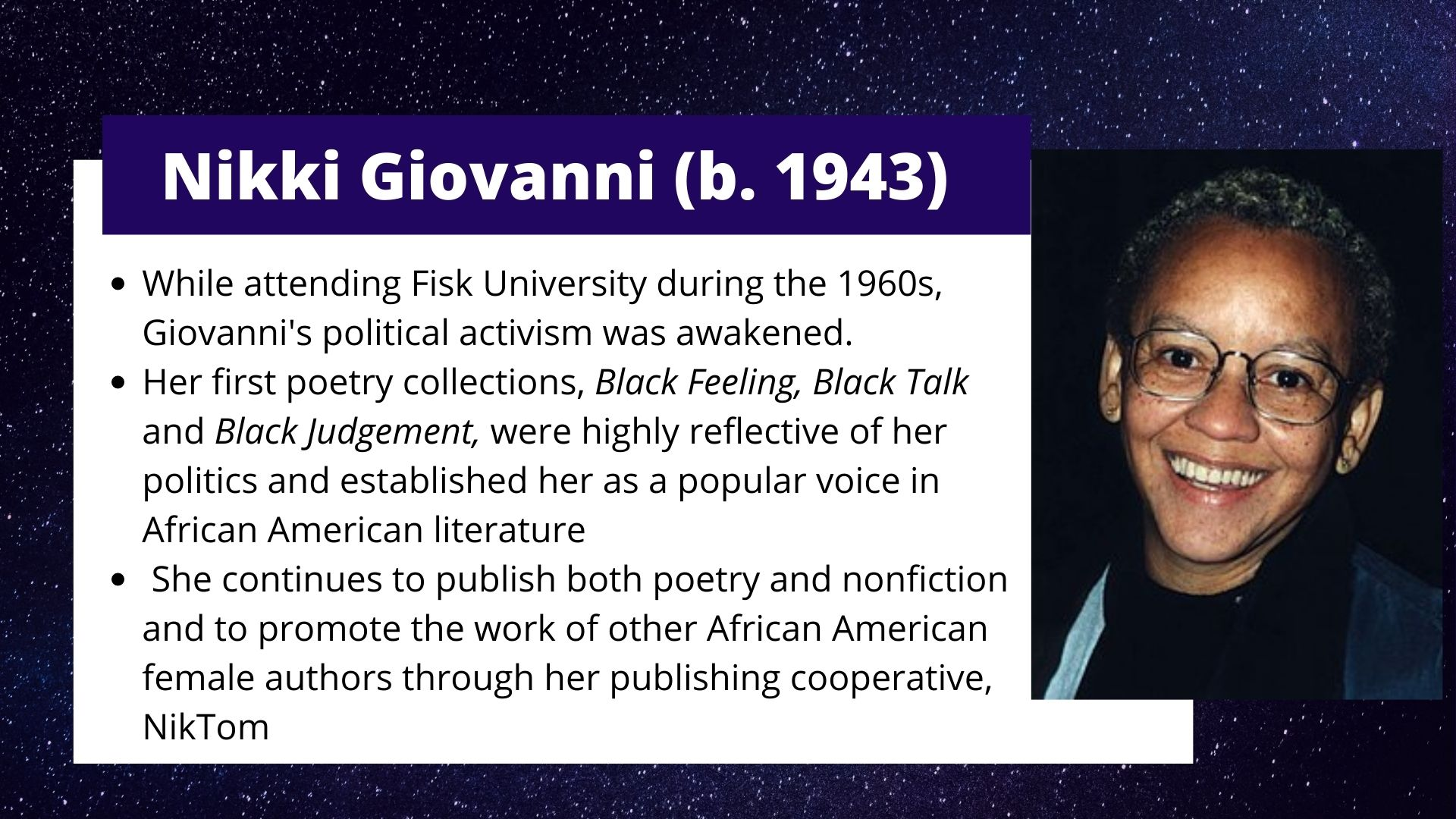 Nikki Giovanni (b. 1943) While attending Fisk University during the 1960s, Giovanni's political activism was awakened.  Her first poetry collections, Black Feeling, Black Talk and Black Judgement, were highly reflective of her politics and established her as a popular voice in African American literature  She continues to publish both poetry and nonfiction and to promote the work of other African American female authors through her publishing cooperative, NikTom