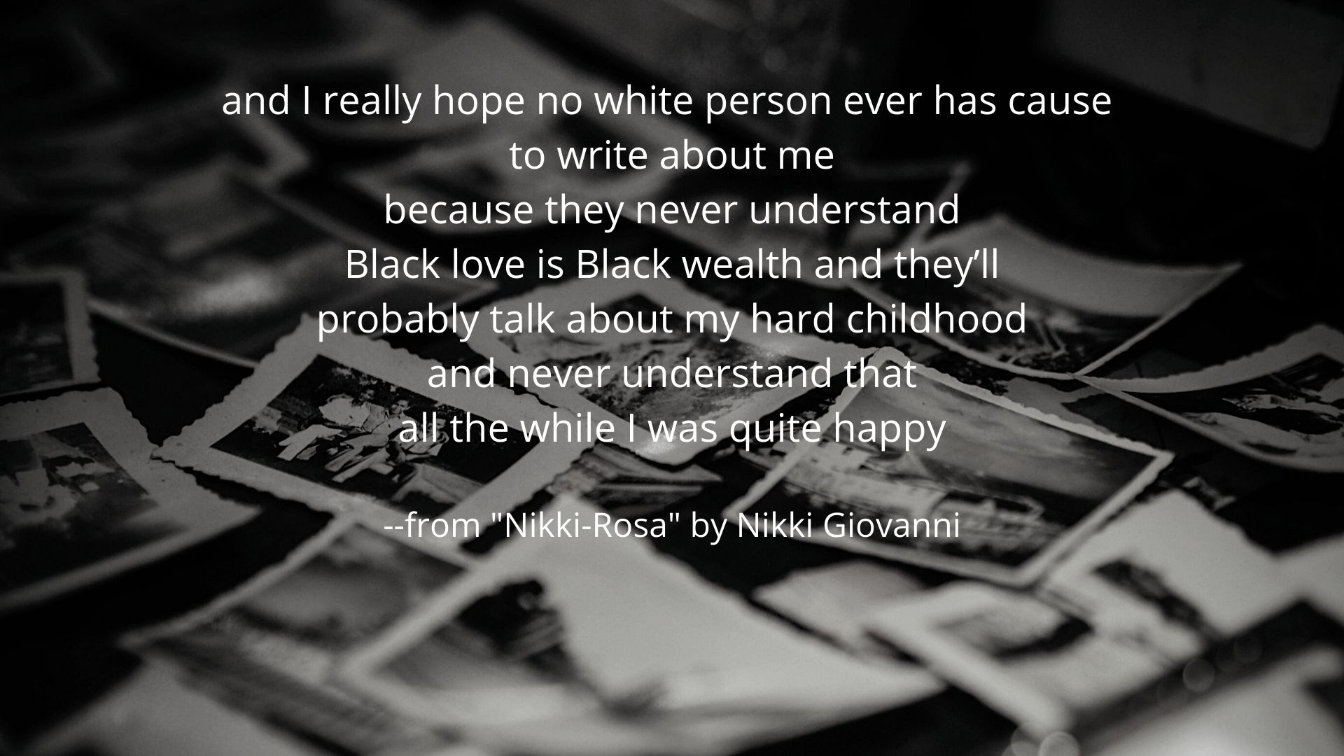 and I really hope no white person ever has cause  to write about me because they never understand Black love is Black wealth and they'll probably talk about my hard childhood and never understand that all the while I was quite happy  --from