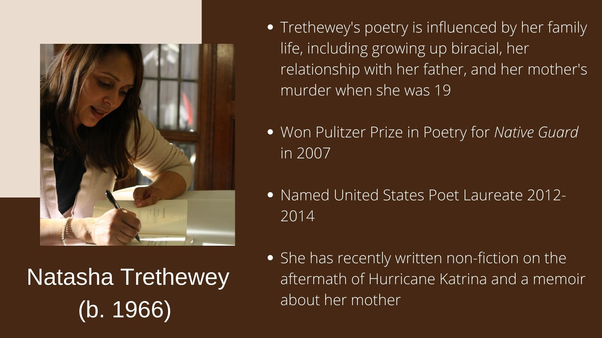 Natasha Trethewey (b. 1966) Trethewey's poetry is influenced by her family life, including growing up biracial, her relationship with her father, and her mother's murder when she was 19  Won Pulitzer Prize in Poetry for Native Guard in 2007   Named United States Poet Laureate 2012-2014  She has recently written non-fiction on the aftermath of Hurricane Katrina and a memoir about her mother