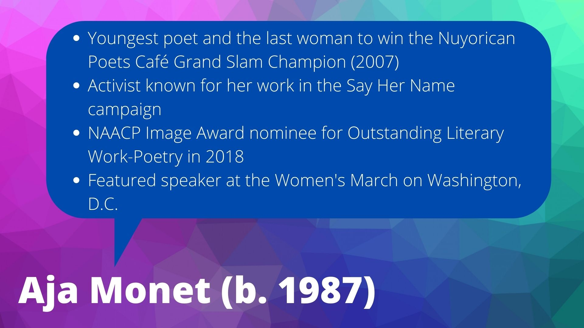 Aja Monet (b. 1987) Youngest poet and the last woman to win the Nuyorican Poets Café Grand Slam Champion (2007)  Activist known for her work in the Say Her Name campaign NAACP Image Award nominee for Outstanding Literary Work-Poetry in 2018 Featured speaker at the Women's March on Washington, D.C.