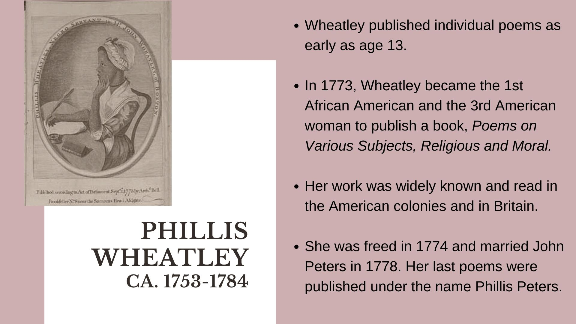 phillis wheatley ca. 1753-1784 Wheatley published individual poems as early as age 13.    In 1773, Wheatley became the 1st African American and the 3rd American woman to publish a book, Poems on Various Subjects, Religious and Moral.  Her work was widely known and read in the American colonies and in Britain.  She was freed in 1774 and married John Peters in 1778. Her last poems were published under the name Phillis Peters.