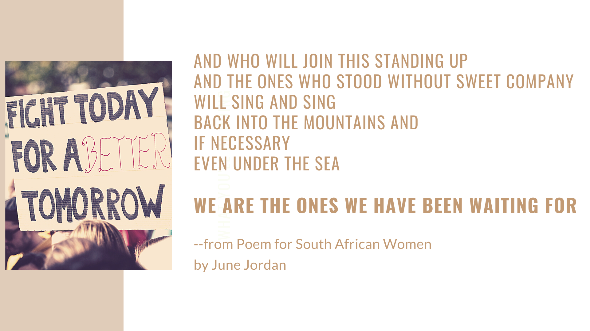 And who will join this standing up and the ones who stood without sweet company will sing and sing back into the mountains and if necessary even under the sea  we are the ones we have been waiting for. Quote from June Jordan