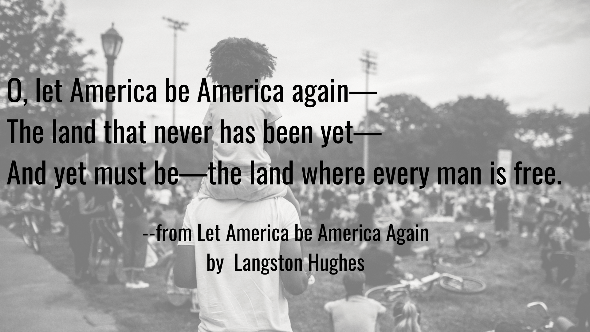 O, let America be America again— The land that never has been yet— And yet must be—the land where every man is free. Quote from Langston Hughes