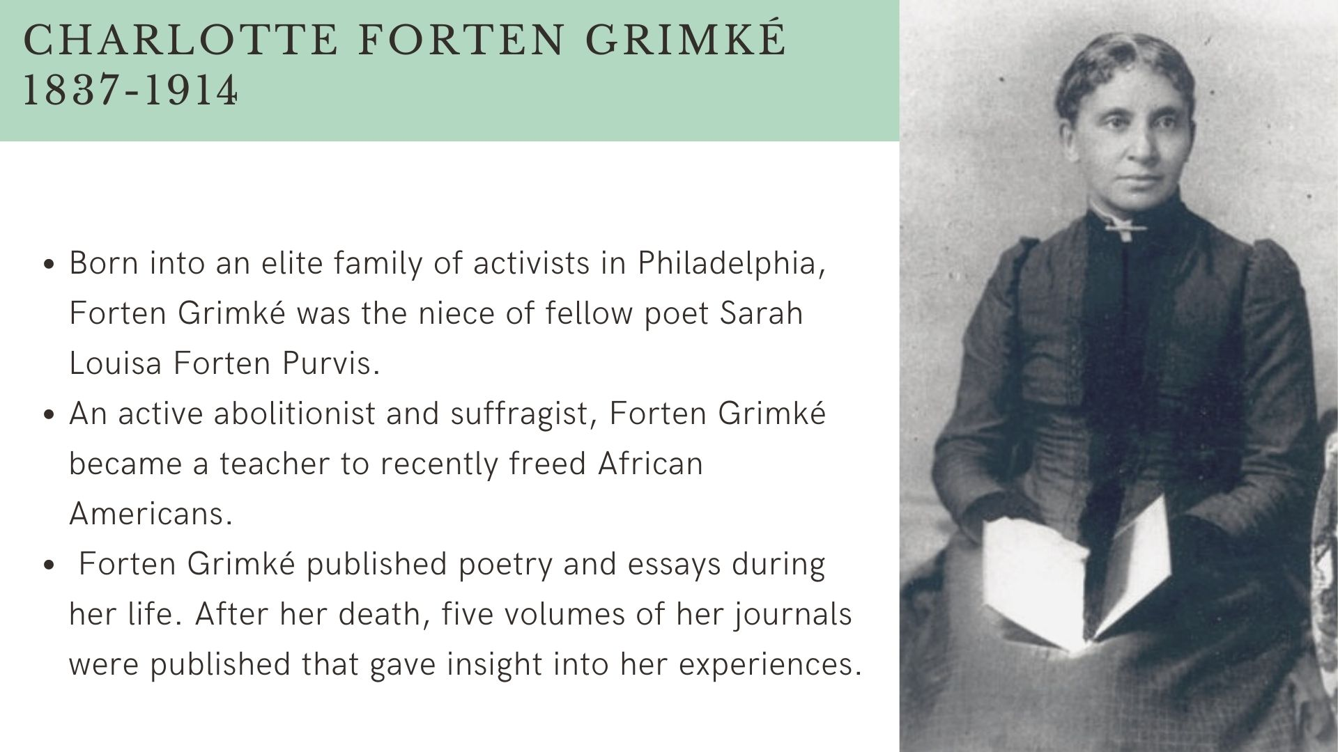 Charlotte Forten Grimké 1837-1914 Born into an elite family of activists in Philadelphia, Forten Grimké was the niece of fellow poet Sarah  Louisa Forten Purvis. An active abolitionist and suffragist, Forten Grimké became a teacher to recently freed African Americans.  Forten Grimké published poetry and essays during her life. After her death, five volumes of her journals were published that gave insight into her experiences.