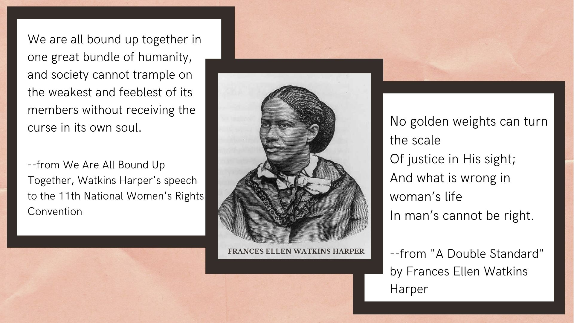 We are all bound up together in one great bundle of humanity, and society cannot trample on the weakest and feeblest of its members without receiving the curse in its own soul.  --from We Are All Bound Up Together, Watkins Harper's speech to the 11th National Women's Rights Convention