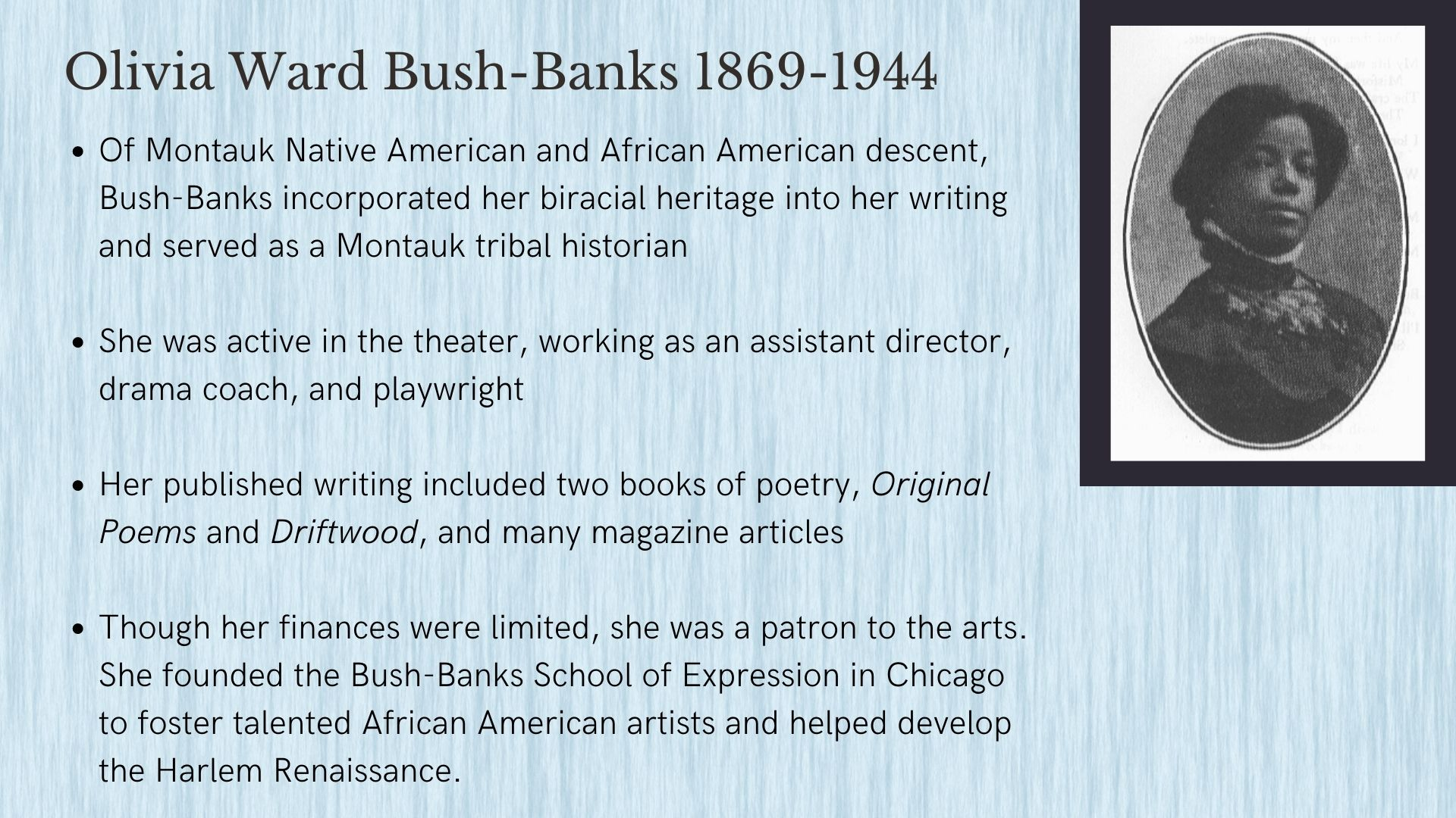 Olivia Ward Bush-Banks 1869-1944 Of Montauk Native American and African American descent, Bush-Banks incorporated her biracial heritage into her writing and served as a Montauk tribal historian  She was active in the theater, working as an assistant director, drama coach, and playwright  Her published writing included two books of poetry, Original Poems and Driftwood, and many magazine articles  Though her finances were limited, she was a patron to the arts. She founded the Bush-Banks School of Expression in Chicago to foster talented African American artists and helped develop the Harlem Renaissance.