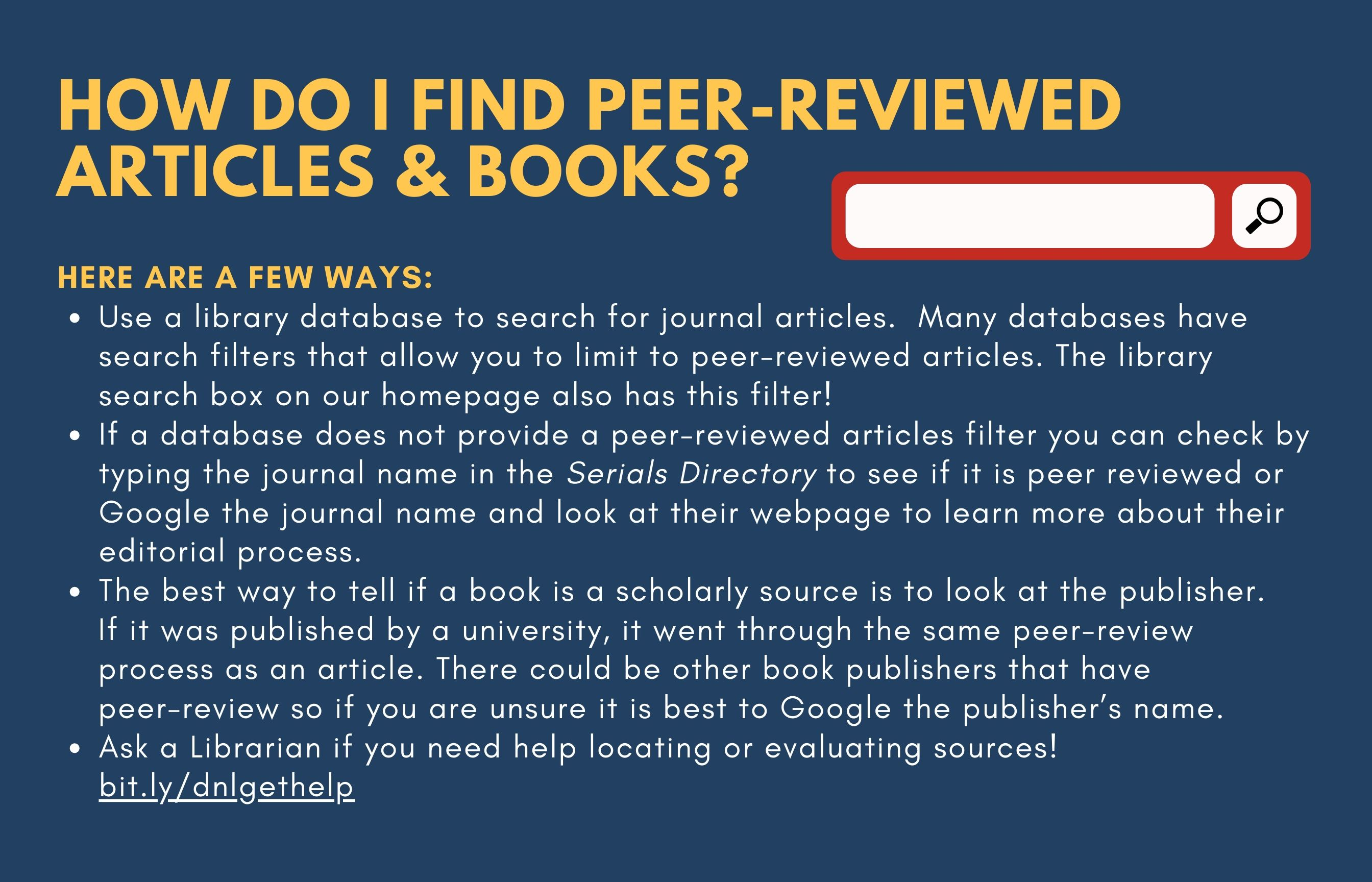 How Do I find Peer-Reviewed Articles & Books? Picture on the right hand side is a red and white search box. Here are a few ways: Use a library database to search for journal articles and books. Many databases have search filters that allow you to limit to peer-reviewed materials. The library search box on our homepage also has this filter! The best way to tell if a book is a scholarly source is to look at the publisher. If it was published by a university, it went through the same peer-review process as an article. There could be other book publishers that have peer-review so if you are unsure it is best to Google the publisher's name. If a database does not provide a peer-reviewed articles filter you can search for the journal by name in Journals search tab to see if it is peer-reviewed or Google the journal name and look at their webpage to learn more about their editorial process. Ask a Librarian if you need help! Bit.ly/dnlgethelp