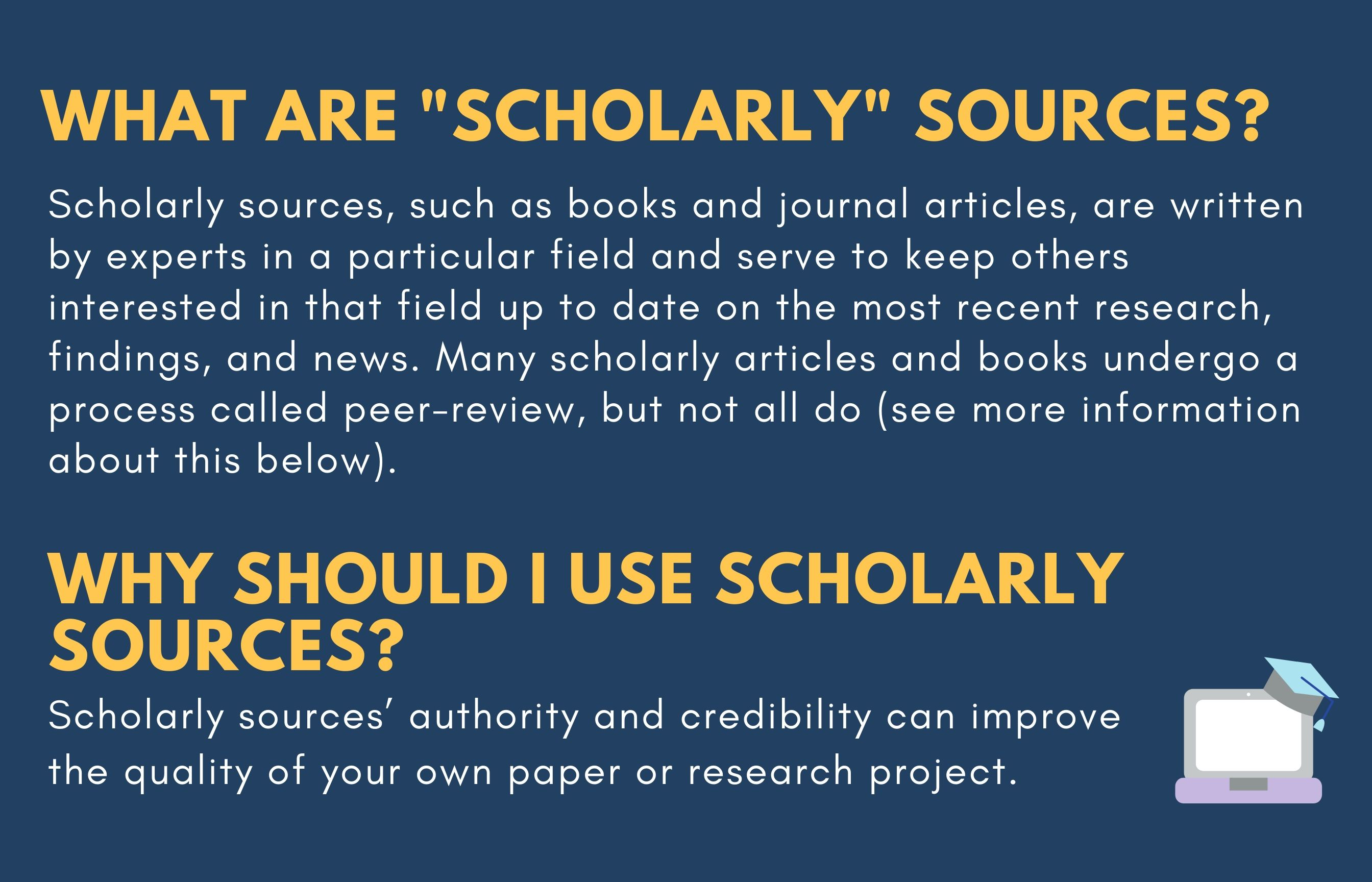 "What are ""scholarly"" sources? Scholarly sources, such as books and journal articles, are written by experts in a particular field and serve to keep others interested in that field up to date on the most recent research, findings, and news. Many scholarly articles and books undergo a process called peer-review, but not all do (see more information about this below). Why should I use scholarly sources? Scholarly sources' authorty and credibility can improve the quality of your own paper or research project."