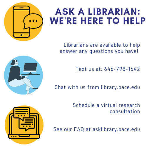 Image with information about getting help from the library: Ask a Librarian: We're here to help.Librarians are available to help answer any questions you have!    Text us at: 646-798-1642   Chat with us from library.pace.edu   Schedule a virtual research consultation   See our FAQ at asklibrary.pace.edu