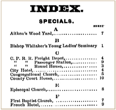 Index. Specials. Aitken's Wood Yard is on sheet 7. Bishop Whitaker's Young Ladies' Seminary is on sheet 1. the C.P.R.R. Freight Depot is on sheet 4, it's Passenger Station is on sheet 9, and it's round house is on sheet 3. The City Hotel is on sheet 4. The Congregational Church is on sheet 10. The Episcopal Church is on sheet 8, the First Baptist Church is on sheet 7, and the French Hotel is on sheet 9.