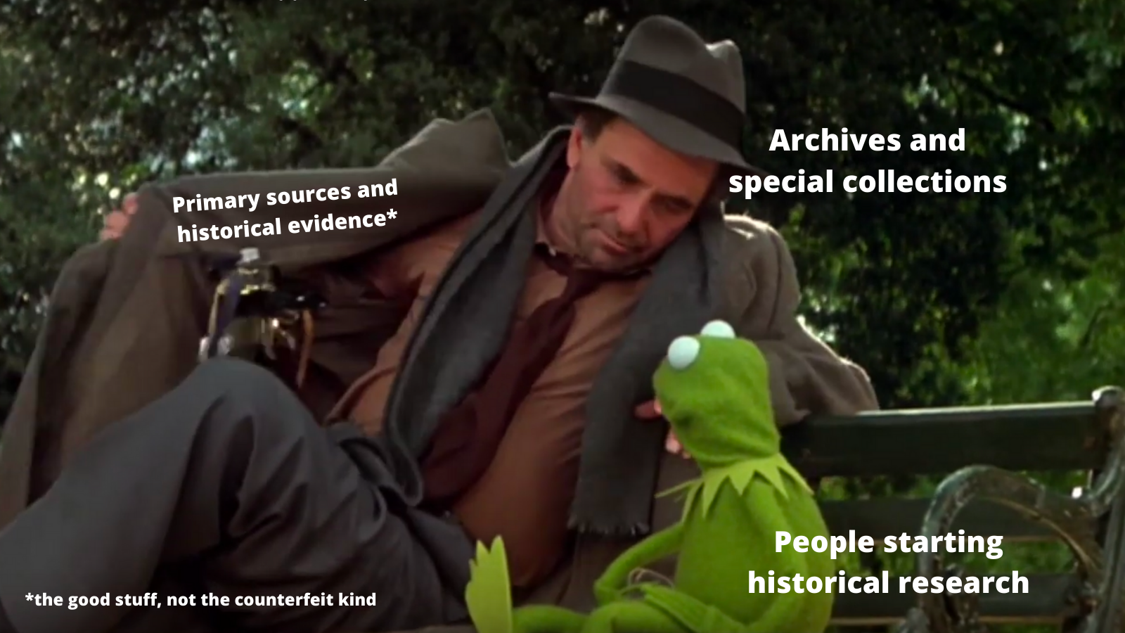 """Peter Falk and Kermit the Frog sit on a park bench. Falk opens a trench coat to reveal a lot of watches. Over Falk: """"Archives and special collections"""" Over Kermit: """"people starting historical research"""" Over the watches: """"Primary sources and historical evidence*"""" Note in bottom left: """"*the good stuff, not the counterfeit kind"""""""