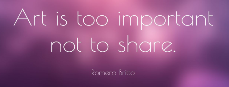 Art is too important not to share. -Romero Britto
