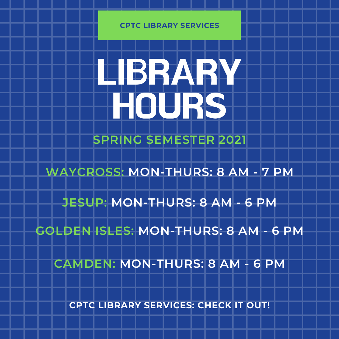 CPTC Library Services Spring 2021 Hours Poster: Waycross Mon-Thurs: 8 AM - 7 PM, Jesup Mon-Thurs: 8 AM - 6 PM, Golden Isles: Mon-Thurs: 8 AM - 6 PM, Camden: Mon-Thurs: 8 AM - 6 PM.